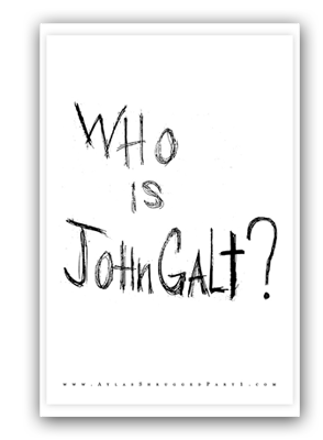 Who is John Galt?  Read Atlas Shrugged or see the movie and find out!